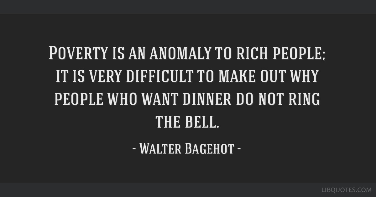 Poverty is an anomaly to rich people; it is very difficult to make out why people who want dinner do not ring the bell.
