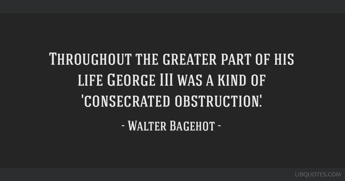 Throughout the greater part of his life George III was a kind of 'consecrated obstruction'.