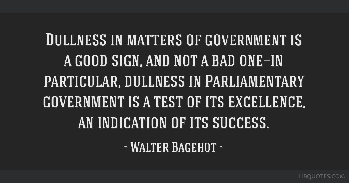 Dullness in matters of government is a good sign, and not a bad one—in particular, dullness in Parliamentary government is a test of its...