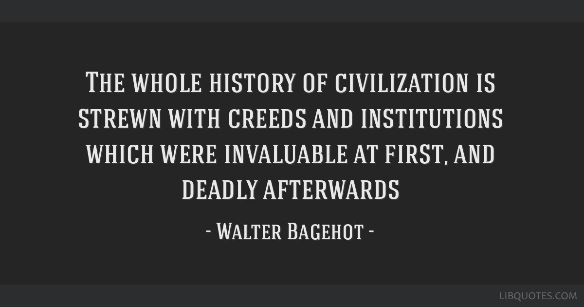 The whole history of civilization is strewn with creeds and institutions which were invaluable at first, and deadly afterwards