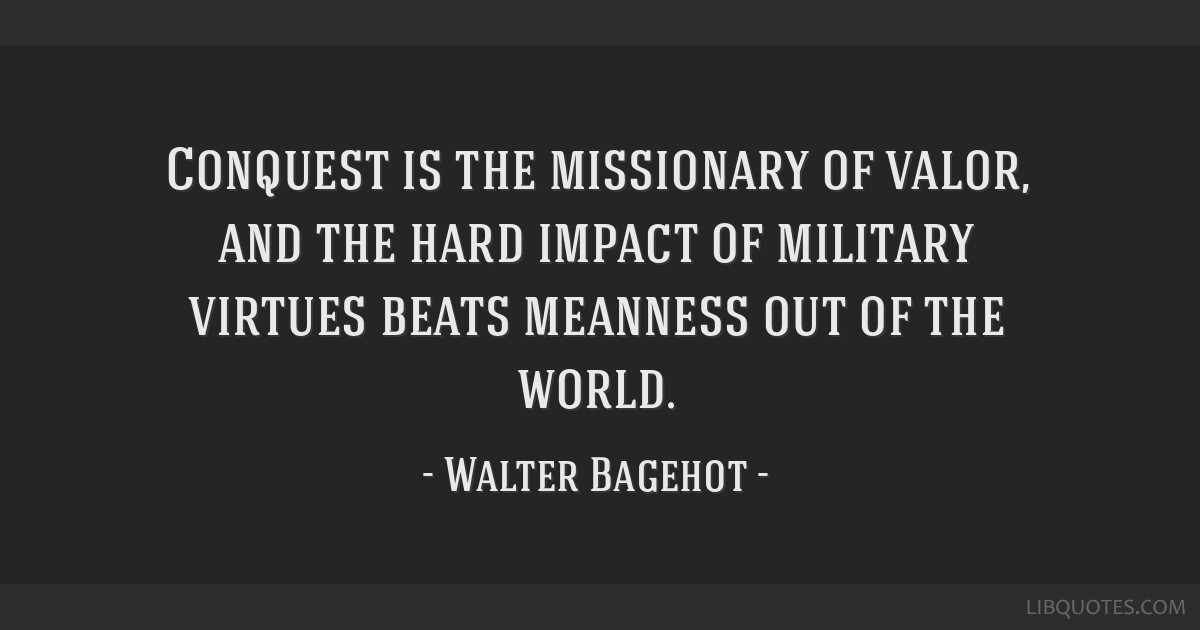 Conquest is the missionary of valor, and the hard impact of military virtues beats meanness out of the world.