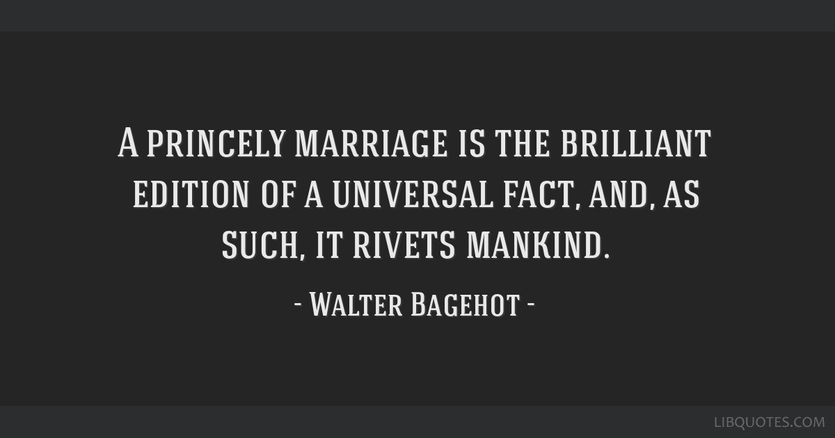 A princely marriage is the brilliant edition of a universal fact, and, as such, it rivets mankind.