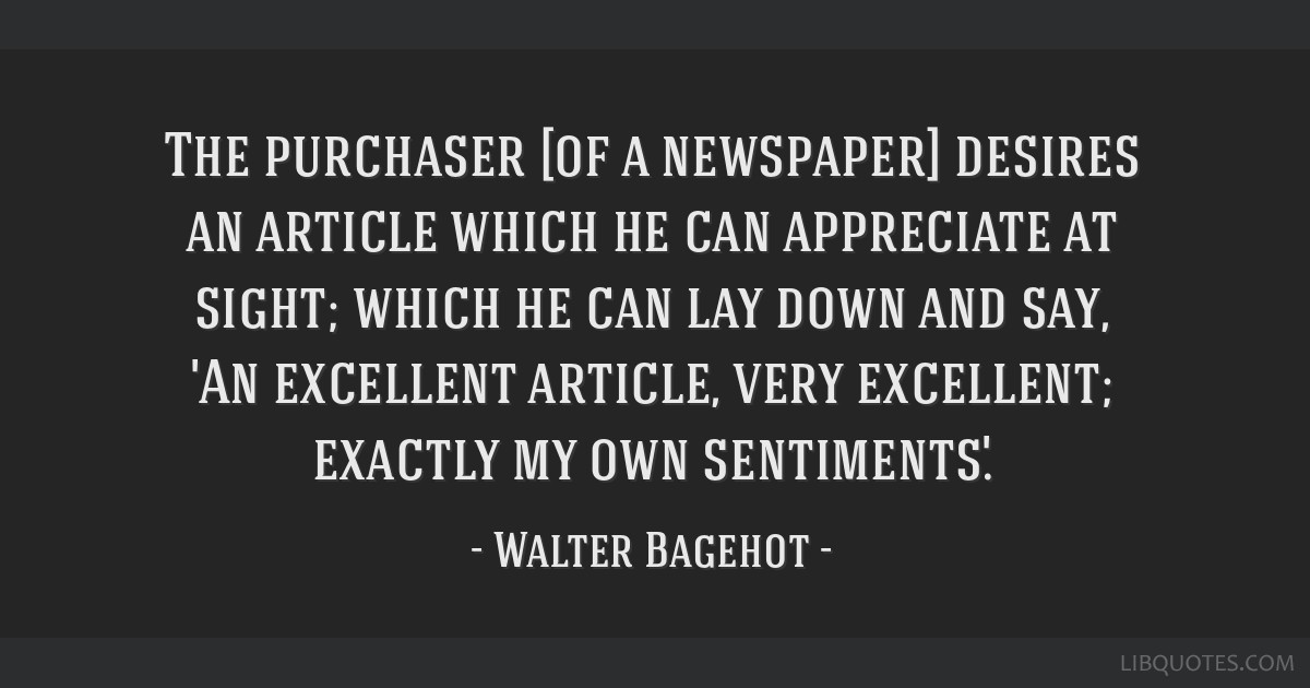 The purchaser [of a newspaper] desires an article which he can appreciate at sight; which he can lay down and say, 'An excellent article, very...