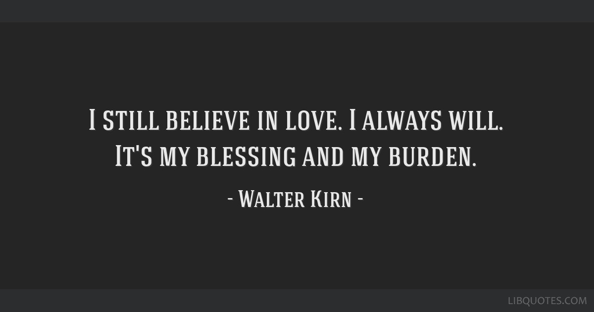 I Still Believe In Love I Always Will Its My Blessing And My Burden