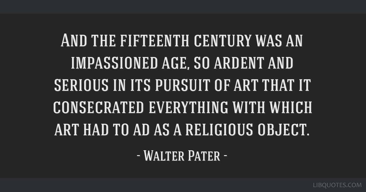 And the fifteenth century was an impassioned age, so ardent and serious in its pursuit of art that it consecrated everything with which art had to ad ...