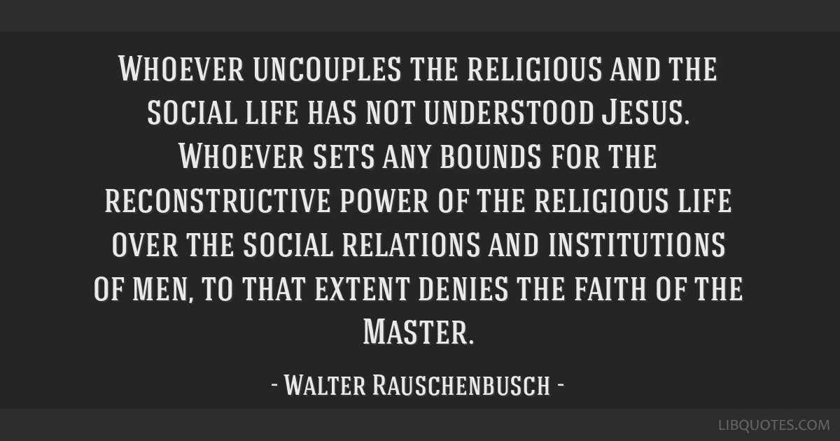 Whoever uncouples the religious and the social life has not understood Jesus. Whoever sets any bounds for the reconstructive power of the religious...