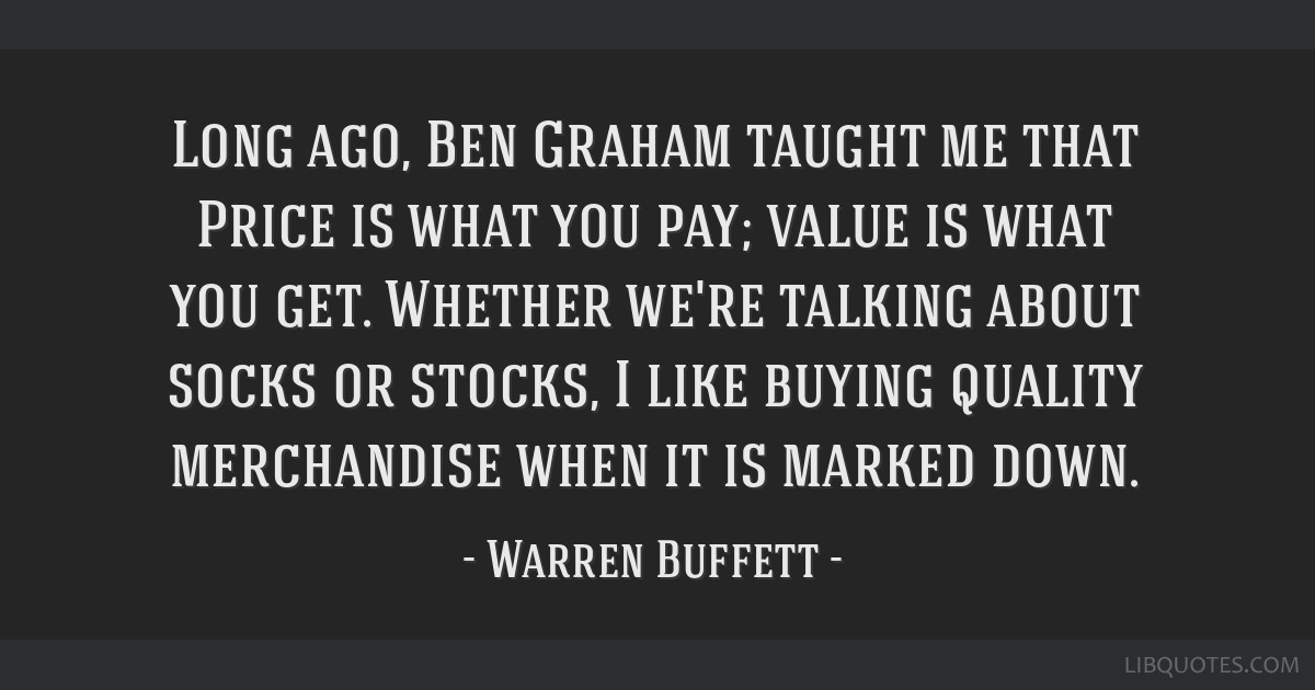Long ago, Ben Graham taught me that Price is what you pay; value is what you get. Whether we're talking about socks or stocks, I like buying quality...