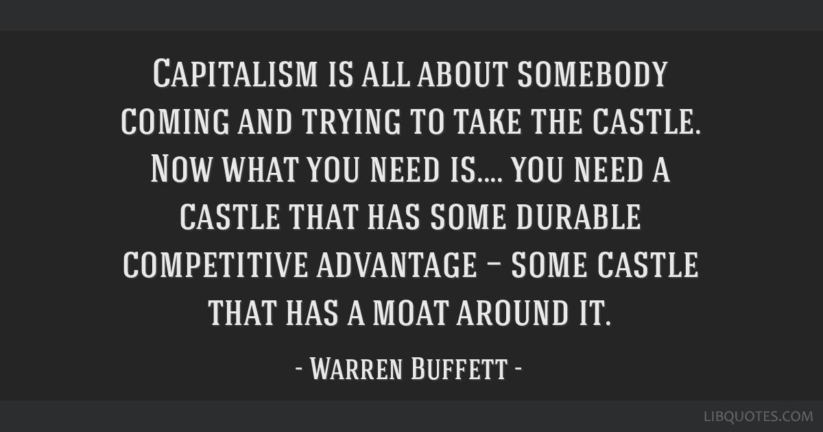 Capitalism is all about somebody coming and trying to take the castle. Now what you need is.... you need a castle that has some durable competitive...