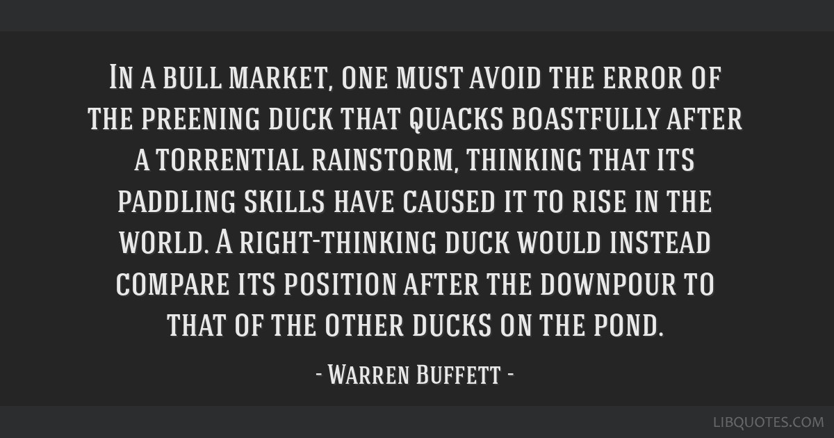 In a bull market, one must avoid the error of the preening duck that quacks boastfully after a torrential rainstorm, thinking that its paddling...