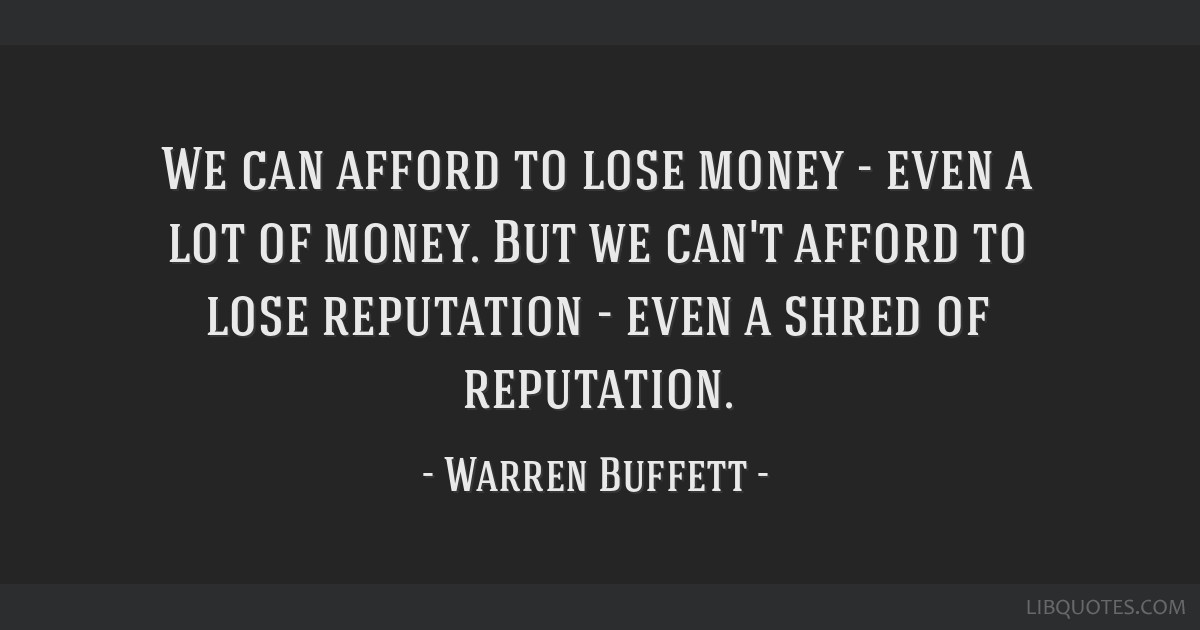 We can afford to lose money - even a lot of money. But we can't afford to lose reputation - even a shred of reputation.