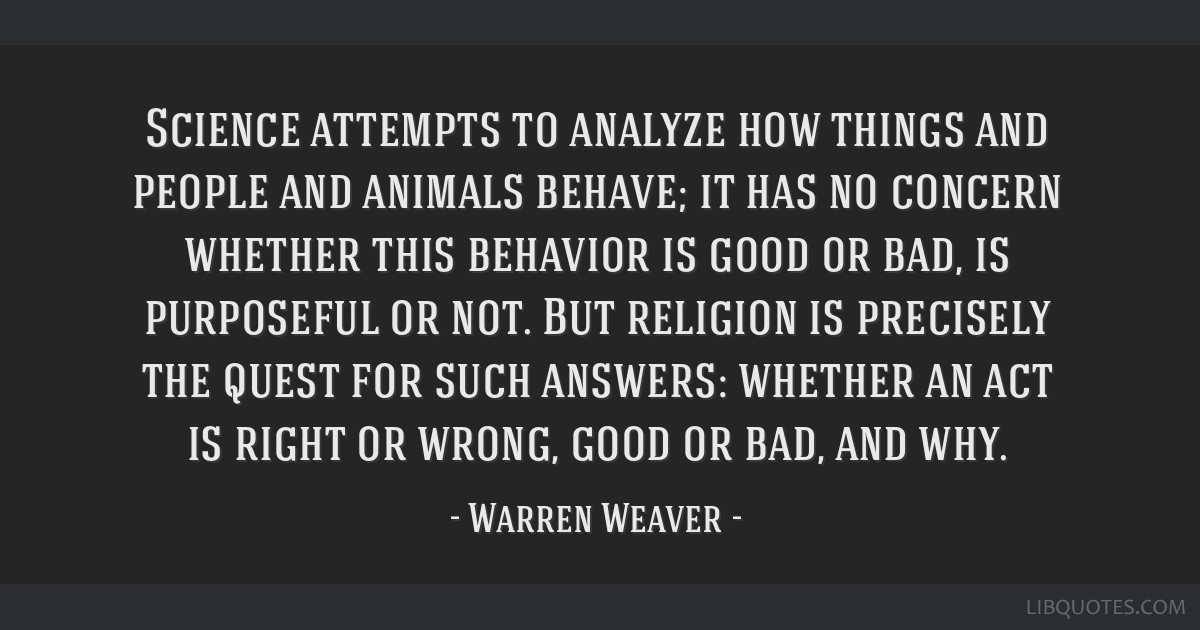 Science attempts to analyze how things and people and animals behave; it has no concern whether this behavior is good or bad, is purposeful or not....