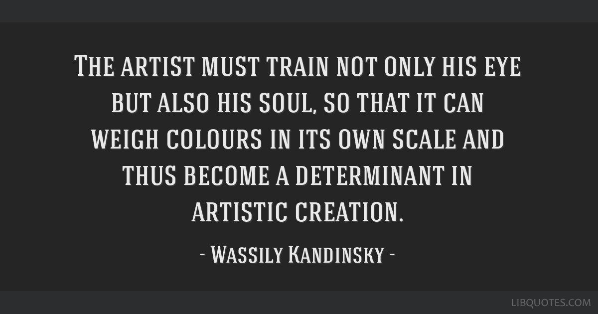 The artist must train not only his eye but also his soul, so that it can weigh colours in its own scale and thus become a determinant in artistic...