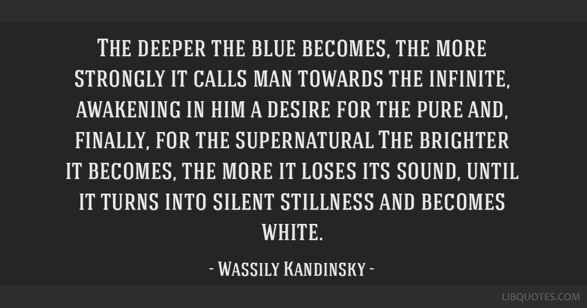 The deeper the blue becomes, the more strongly it calls man towards the infinite, awakening in him a desire for the pure and, finally, for the...