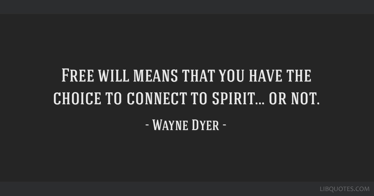 Free will means that you have the choice to connect to spirit... or not.
