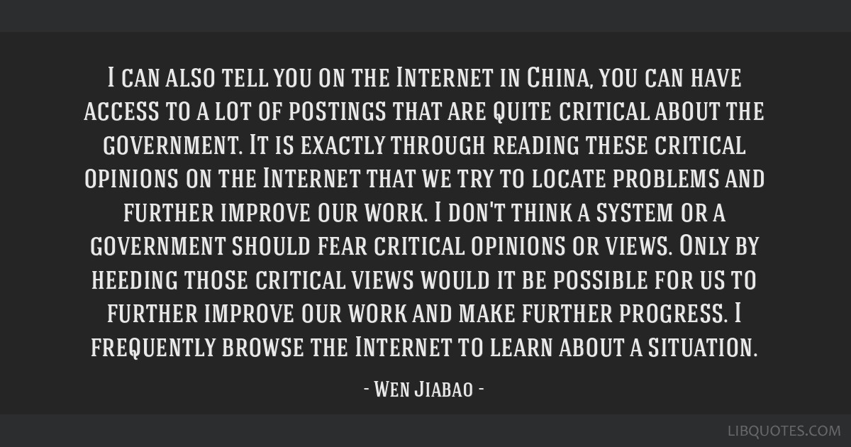 I can also tell you on the Internet in China, you can have access to a lot of postings that are quite critical about the government. It is exactly...