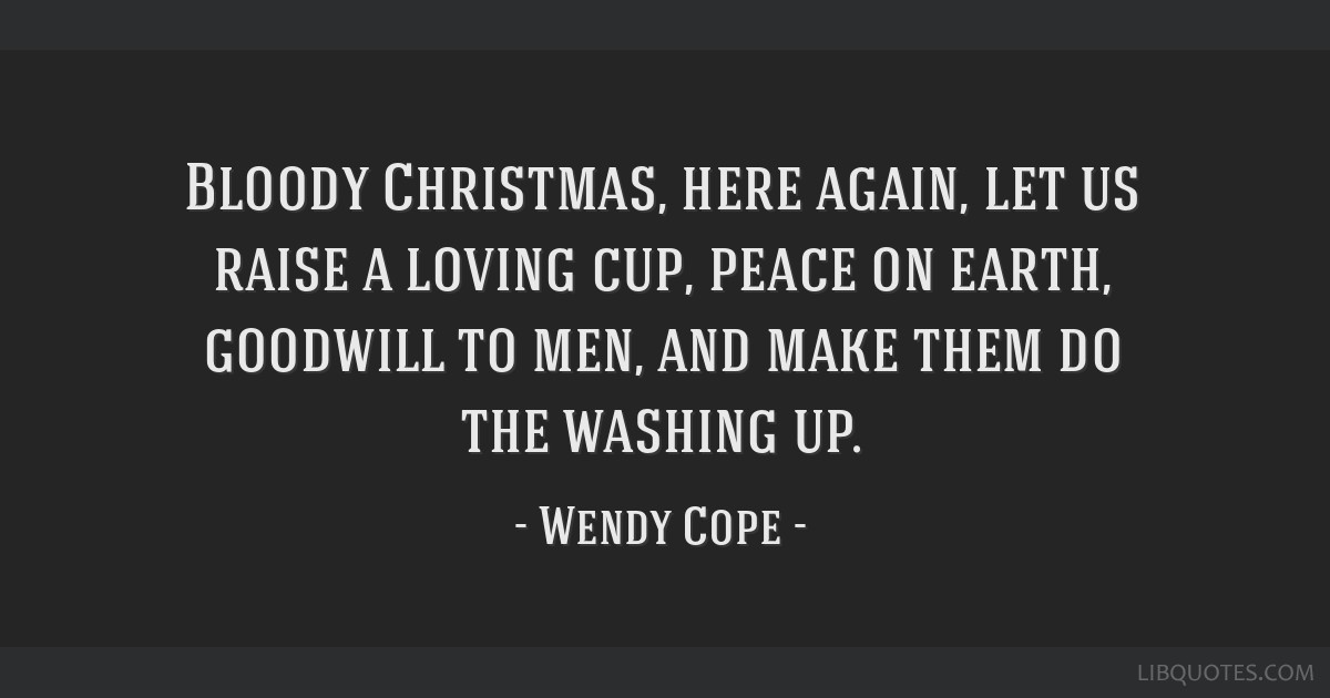 bloody christmas here again let us raise a loving cup peace on earth goodwill to men