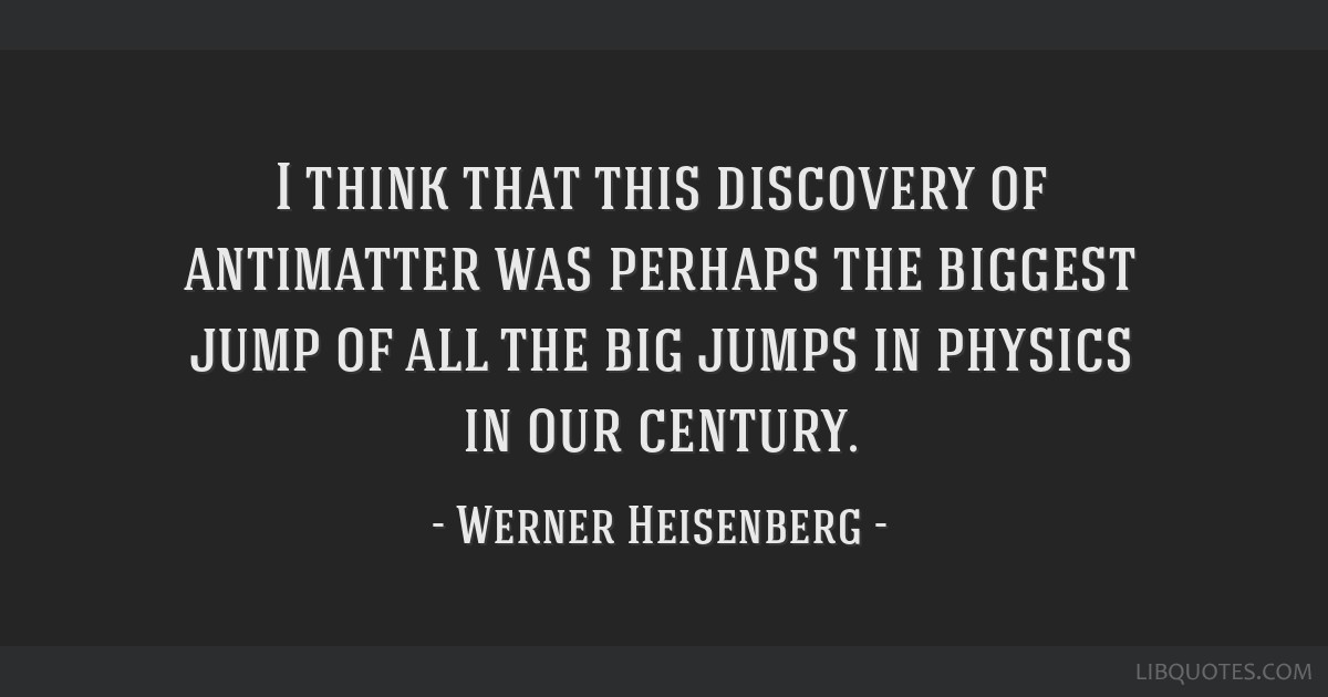 I think that this discovery of antimatter was perhaps the biggest jump of all the big jumps in physics in our century.
