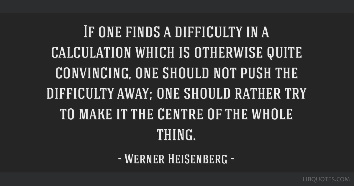 If one finds a difficulty in a calculation which is otherwise quite convincing, one should not push the difficulty away; one should rather try to...