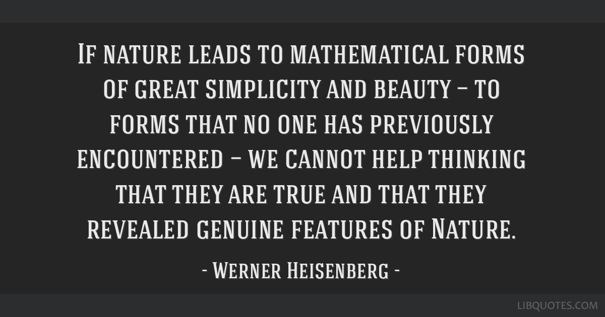 If nature leads to mathematical forms of great simplicity and beauty — to forms that no one has previously encountered — we cannot help thinking...