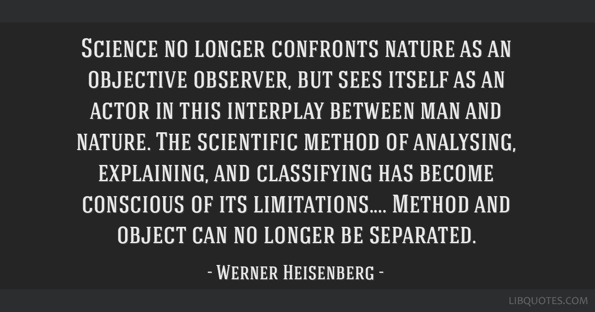 Science no longer confronts nature as an objective observer, but sees itself as an actor in this interplay between man and nature. The scientific...