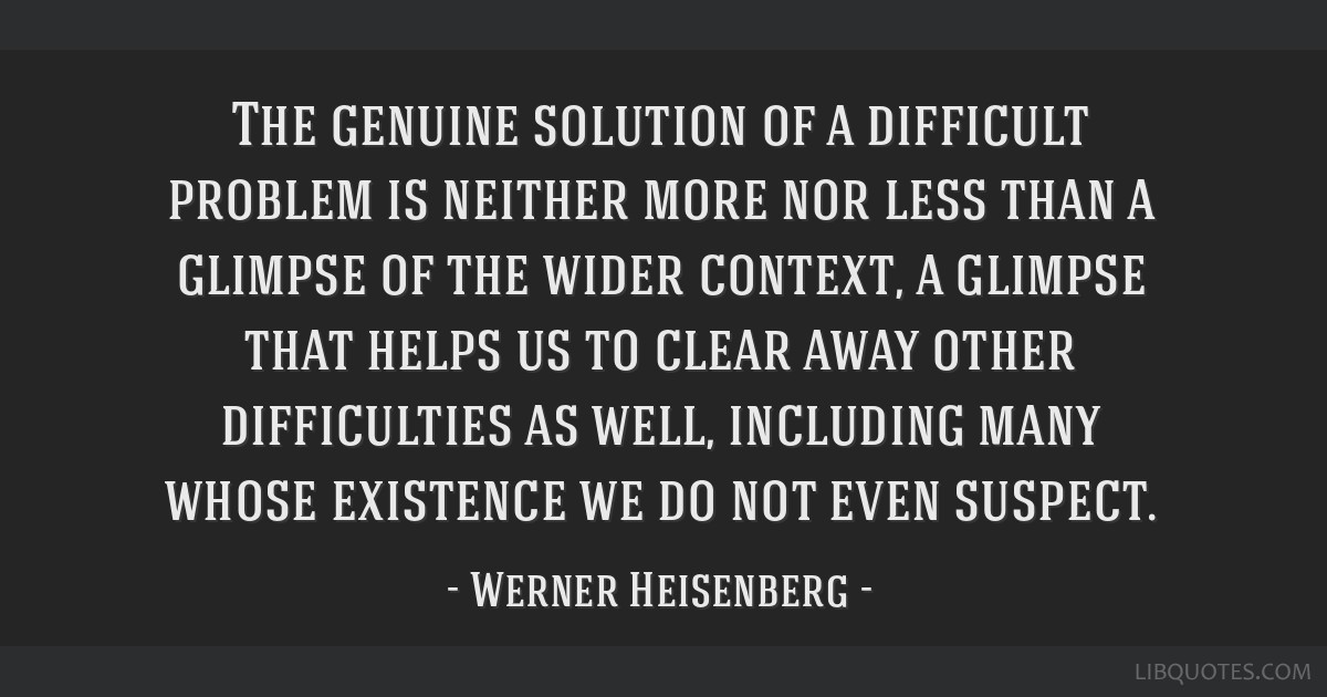 The genuine solution of a difficult problem is neither more nor less than a glimpse of the wider context, a glimpse that helps us to clear away other ...
