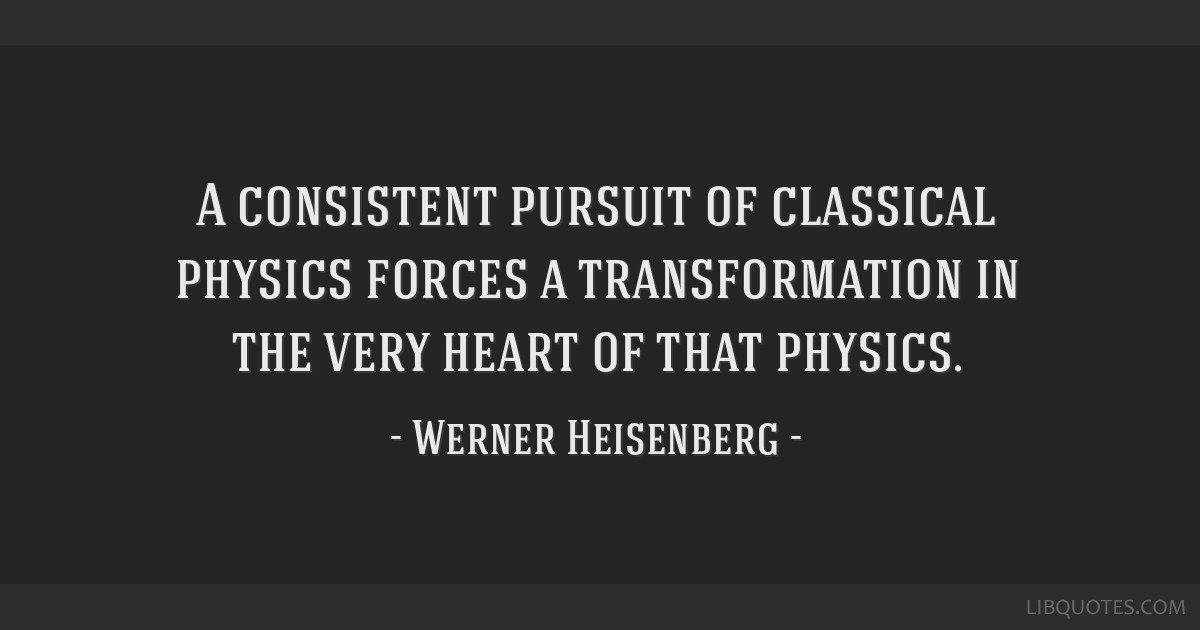 A consistent pursuit of classical physics forces a transformation in the very heart of that physics.