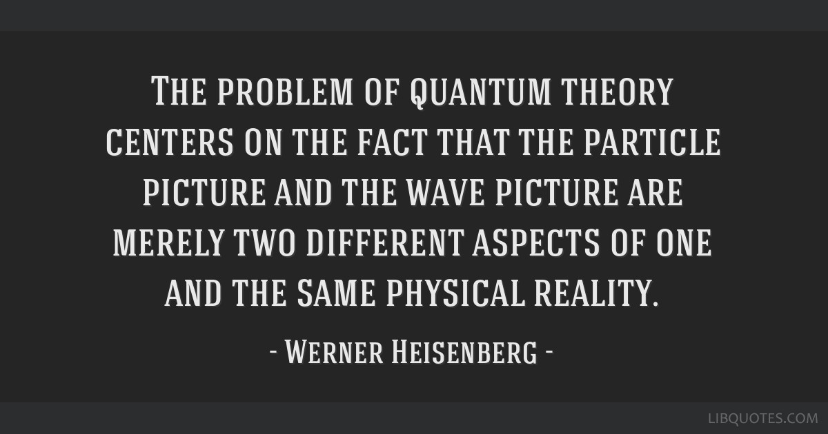 The problem of quantum theory centers on the fact that the particle picture and the wave picture are merely two different aspects of one and the same ...