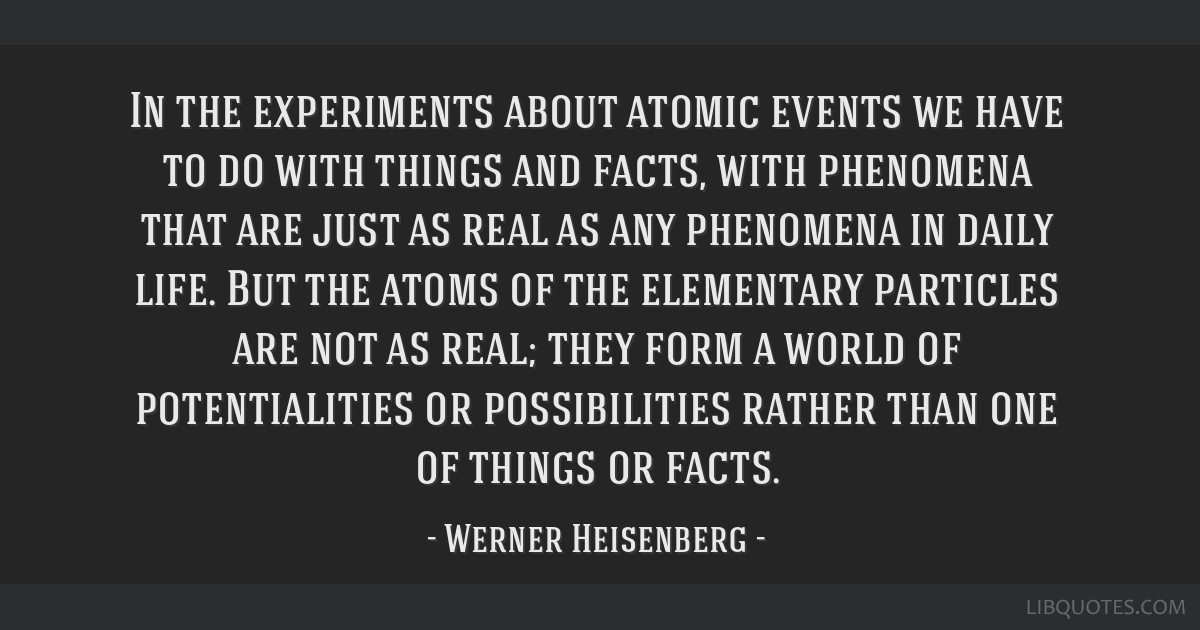 In the experiments about atomic events we have to do with things and facts, with phenomena that are just as real as any phenomena in daily life. But...