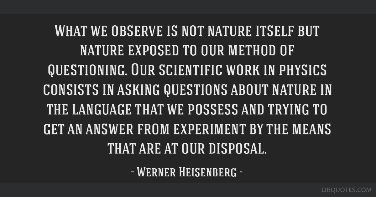 What we observe is not nature itself but nature exposed to our method of questioning. Our scientific work in physics consists in asking questions...