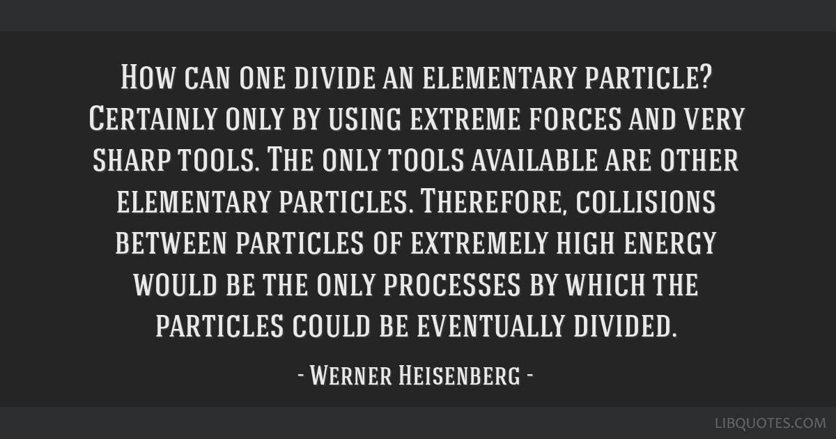 How can one divide an elementary particle? Certainly only by using extreme forces and very sharp tools. The only tools available are other elementary ...