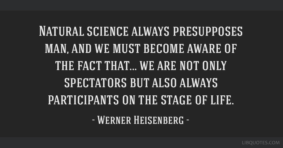 Natural science always presupposes man, and we must become aware of the fact that... we are not only spectators but also always participants on the...