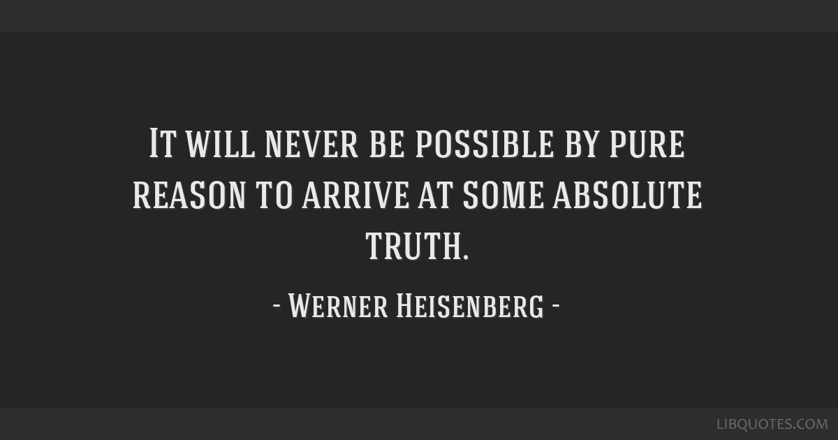 It will never be possible by pure reason to arrive at some absolute truth.