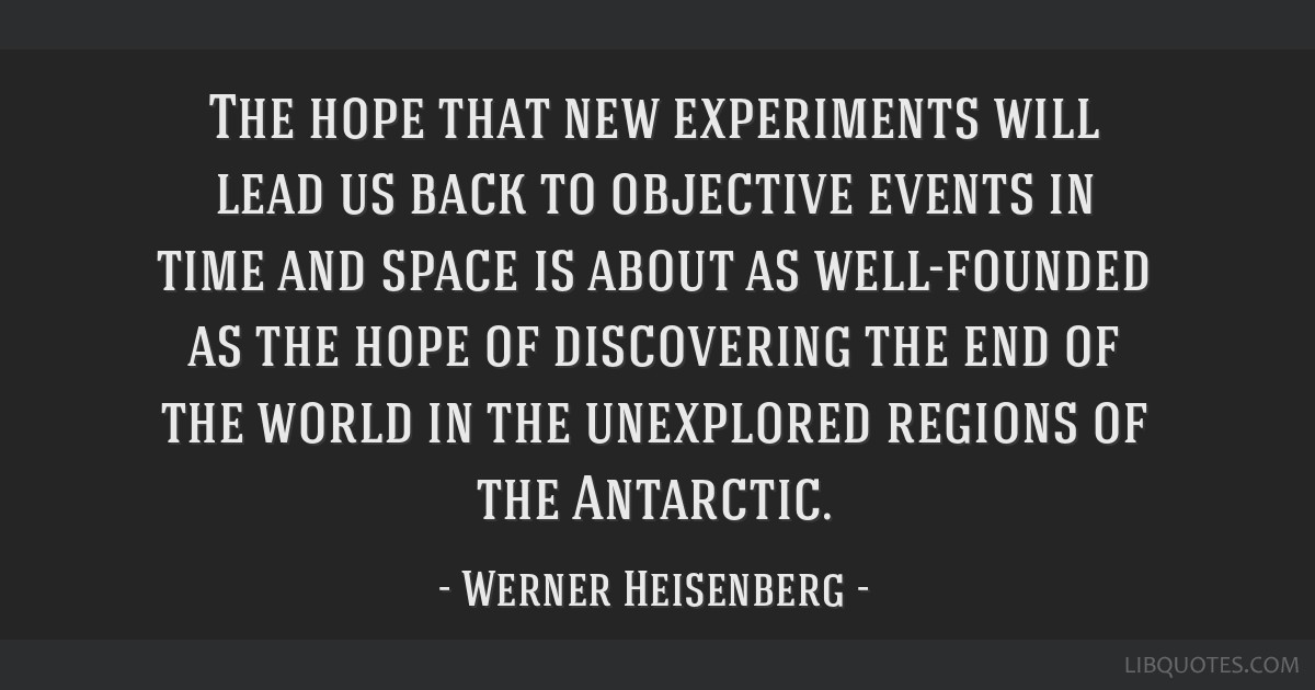 The hope that new experiments will lead us back to objective events in time and space is about as well-founded as the hope of discovering the end of...