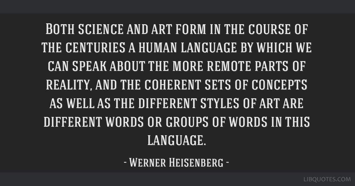 Both science and art form in the course of the centuries a human language by which we can speak about the more remote parts of reality, and the...