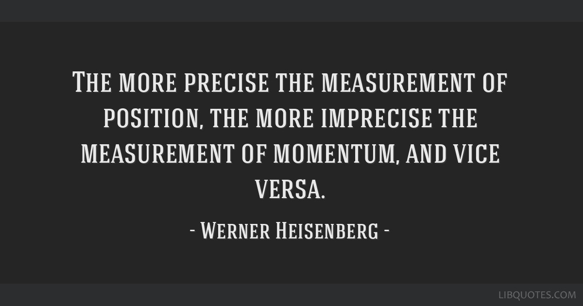 The more precise the measurement of position, the more imprecise the measurement of momentum, and vice versa.