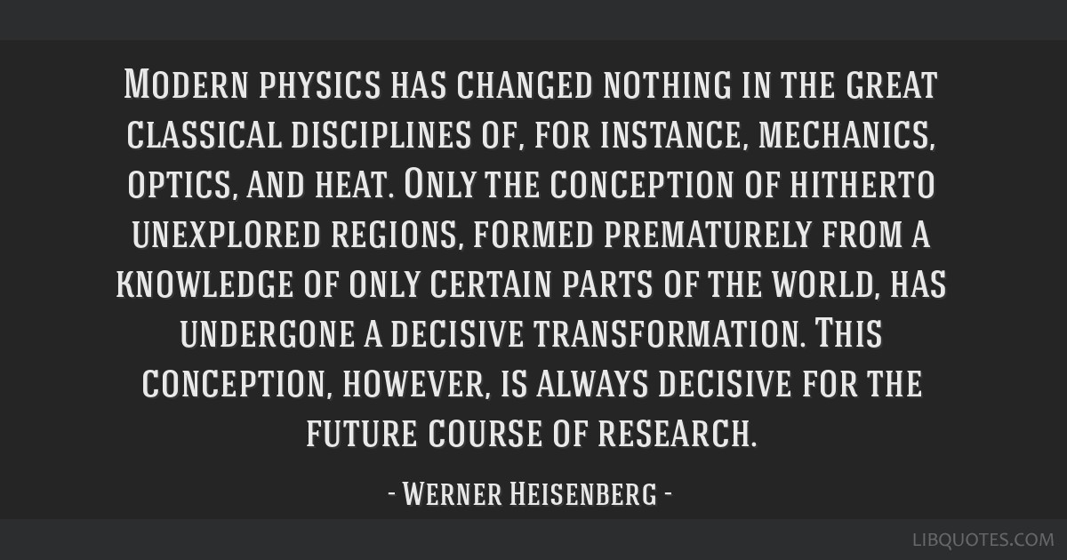 Modern physics has changed nothing in the great classical disciplines of, for instance, mechanics, optics, and heat. Only the conception of hitherto...