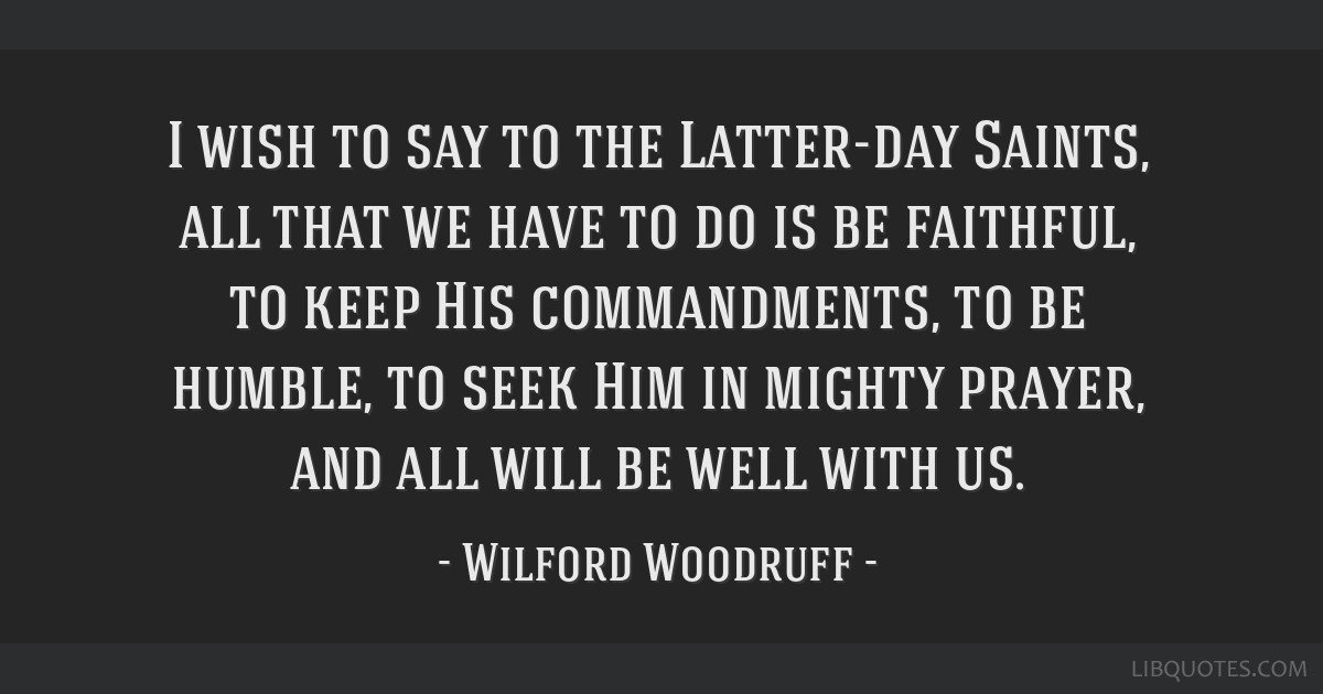 I wish to say to the Latter-day Saints, all that we have to do is be faithful, to keep His commandments, to be humble, to seek Him in mighty prayer,...