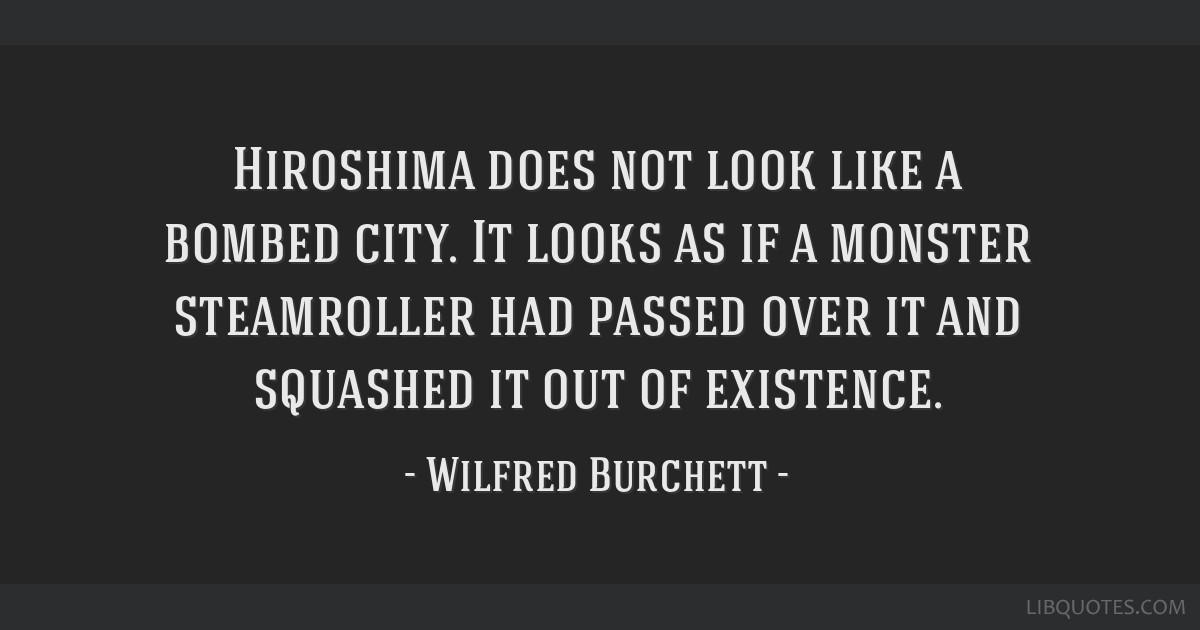 Hiroshima does not look like a bombed city. It looks as if a monster steamroller had passed over it and squashed it out of existence.