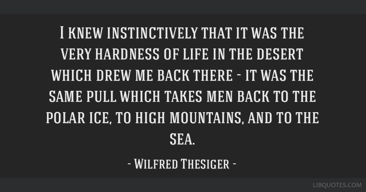 I knew instinctively that it was the very hardness of life in the desert which drew me back there - it was the same pull which takes men back to the...