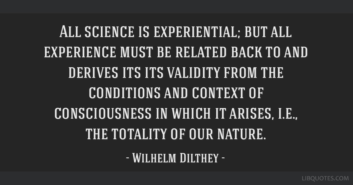 All science is experiential; but all experience must be related back to and derives its its validity from the conditions and context of consciousness ...