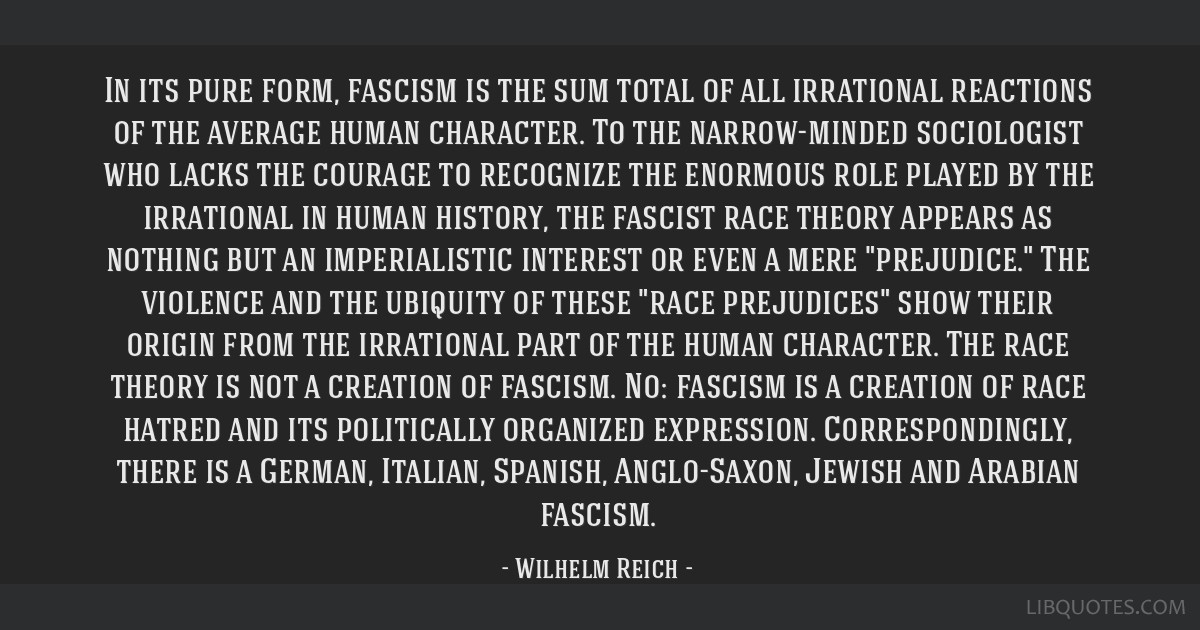 In its pure form, fascism is the sum total of all irrational reactions of the average human character. To the narrow-minded sociologist who lacks the ...