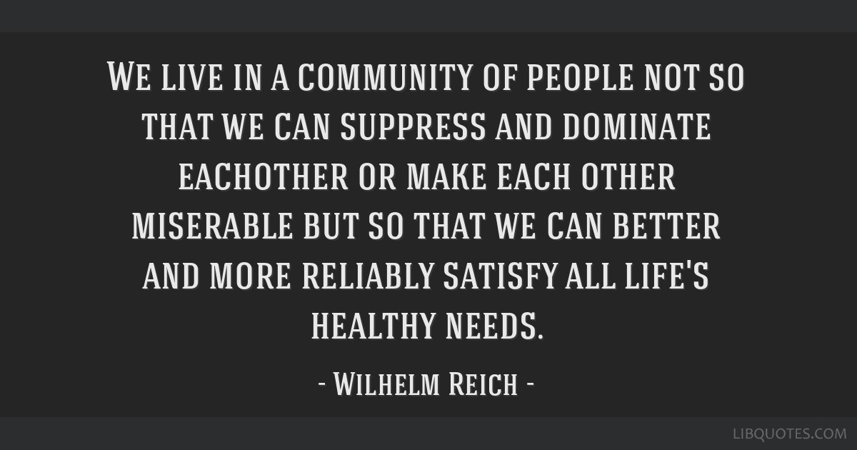 We live in a community of people not so that we can suppress and dominate eachother or make each other miserable but so that we can better and more...