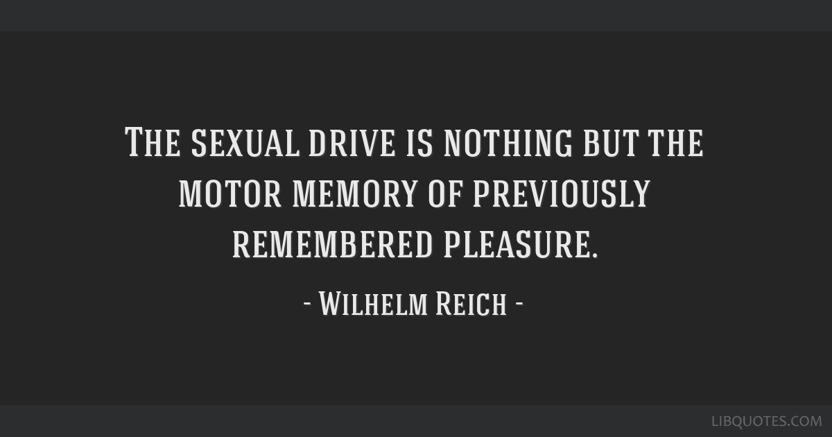 The sexual drive is nothing but the motor memory of previously remembered pleasure.