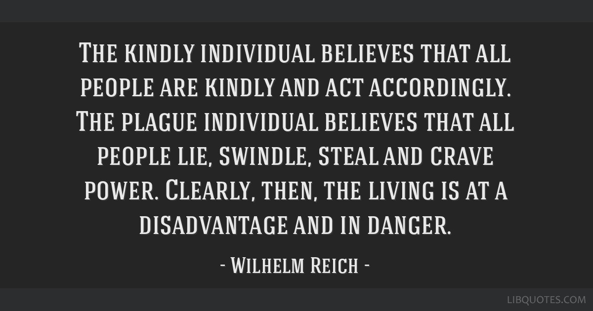 The kindly individual believes that all people are kindly and act accordingly. The plague individual believes that all people lie, swindle, steal and ...