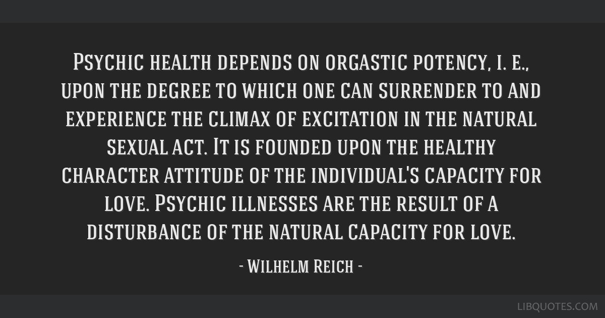 Psychic health depends on orgastic potency, i. e., upon the degree to which one can surrender to and experience the climax of excitation in the...