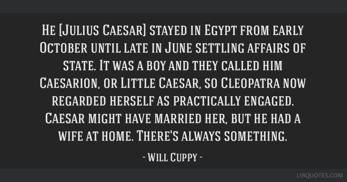 He [Julius Caesar] stayed in Egypt from early October until late in June settling affairs of state. It was a boy and they called him Caesarion, or...