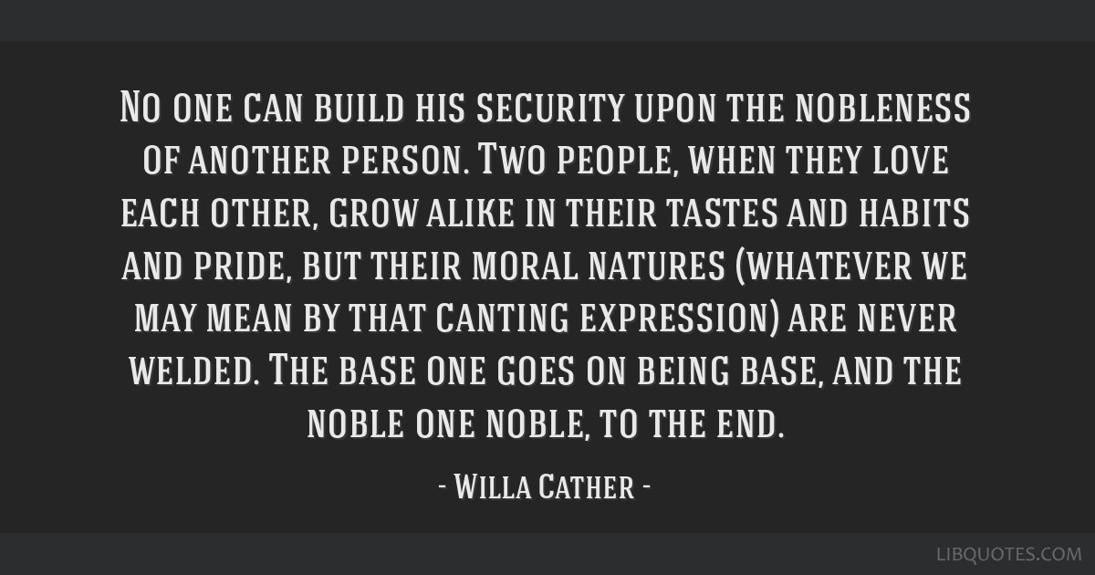 No one can build his security upon the nobleness of another person. Two people, when they love each other, grow alike in their tastes and habits and...