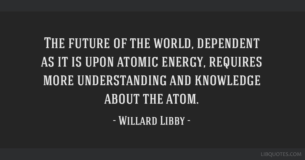 The future of the world, dependent as it is upon atomic energy, requires more understanding and knowledge about the atom.