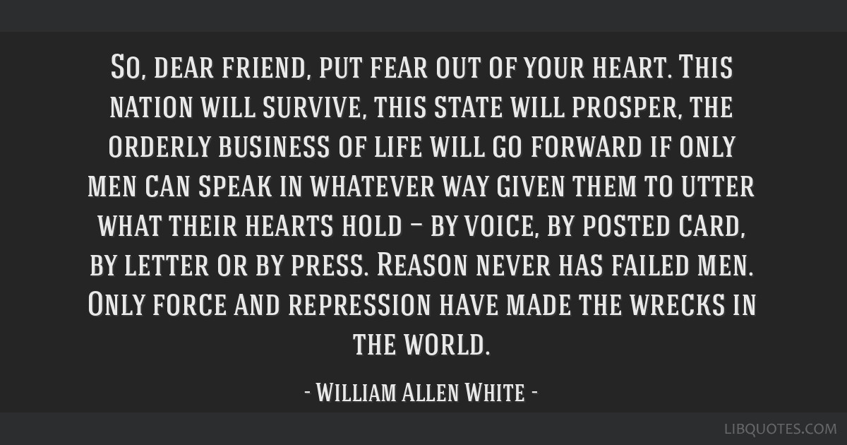 So, dear friend, put fear out of your heart. This nation will survive, this state will prosper, the orderly business of life will go forward if only...