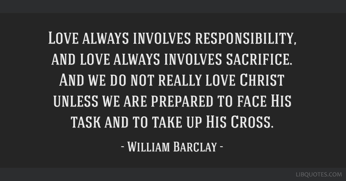 Love always involves responsibility, and love always involves sacrifice. And we do not really love Christ unless we are prepared to face His task and ...